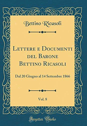 Lettere e Documenti del Barone Bettino Ricasoli, Vol. 8: Dal 20 Giugno al 14 Settembre 1866 (Classic...